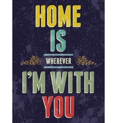 Vintage Home is wherever Im with You love poster vector image