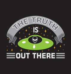 Ufo quotes and slogan good for t-shirt the truth vector