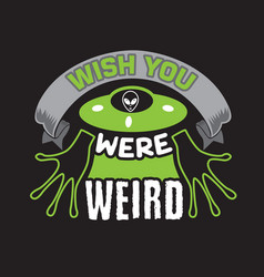 Ufo quotes and slogan good for t-shirt wish you vector