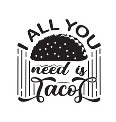 Tacos quote good for cricut i all you need tacos vector