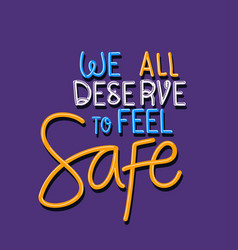 We all deserve to feel safe text design vector