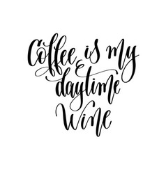 Coffee is my daytime wine - black and white hand vector