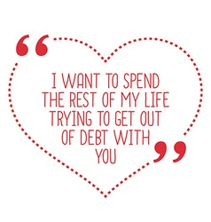 Funny love quote I want to spend the rest of my vector image