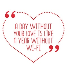 Funny love quote A day without your love is like a vector image