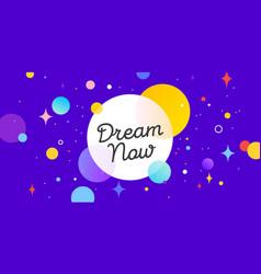 dream now speech bubble banner poster speech vector image