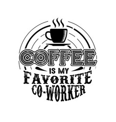 Coffee quote coffee is my favorite co-worker vector