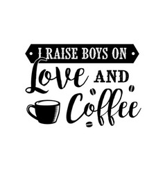 Coffee quote and saying i raise boys on love and vector