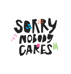sorry nobody cares handwritten black calligraphy vector image