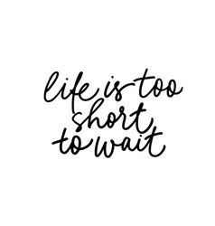 life is too short to wait ink pen lettering vector image