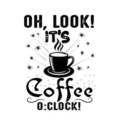 Coffee quote oh look it s coffee o clock vector