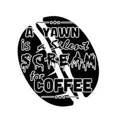 A yawn is a silent scream for coffee coffee quote vector