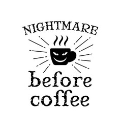 Coffee quote and saying good for print nightmare vector