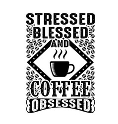 Stressed blessed and coffee obsessed good for vector