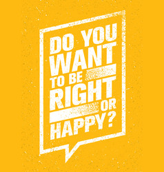 do you want to be right or happy inspiring vector image