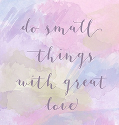 Do small things with great love motivation vector