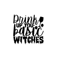 Drink up you basic witches vector