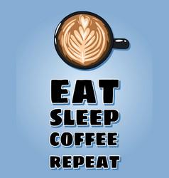 Eat sleep coffee repeat poster cup coffee vector