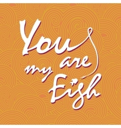 You are my fish Stylish lettering card vector