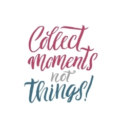 Collect Moments not Things Hand Drawn Calligraphy vector image