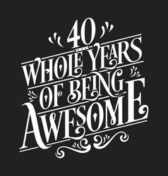 40 whole years being awesome - birthday design vector