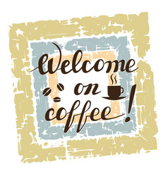 welcome on coffee lettering on grunge background vector image