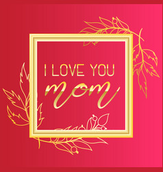 I love you mom text design in realistic gold frame vector