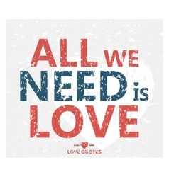 All we need is love - creative grunge quote vector image