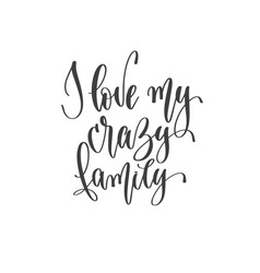 I love my crazy family - hand lettering vector