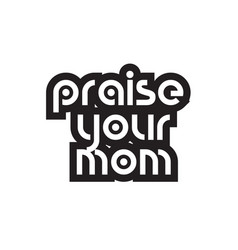 Bold text praise your mom inspiring quotes text vector