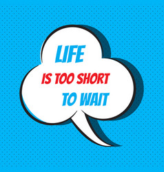 Comic speech bubble with phrase life is too short vector