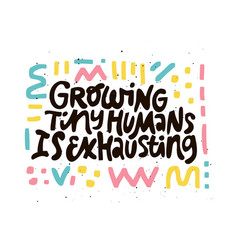 growing tiny human is exhausting black lettering vector image