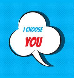 Comic speech bubble with phrase i choose you vector