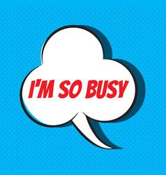 Comic speech bubble with phrase i m so busy vector