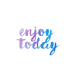 enjoy today watercolor hand written text positive vector image
