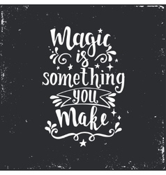 Magic is something you make Hand drawn typography vector image