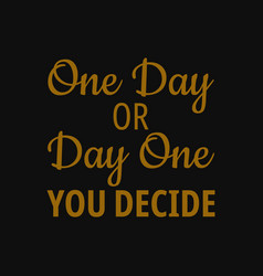 One day or day one you decide motivational quotes vector