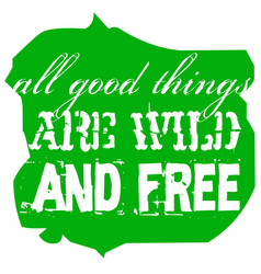 All good things are wild and free vector