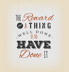 The reward of a thing well done is to have done vector
