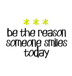 be the reason someone smiles today vector image