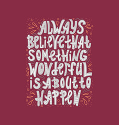 Always believe that something wonderful is happen vector