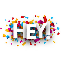 Hey card with colorful confetti vector