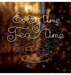 Cup handwritten words Every Time Is Tea Time vector image vector image
