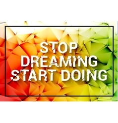 Inspirational quote Stop dreaming start doing vector image