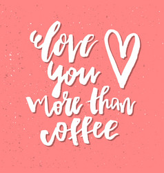 love you more than coffee - inspirational vector image
