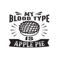 Food and drink quote my blood type is apple pie vector