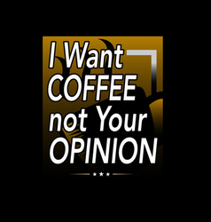 i want coffee not your opinion coffee quote vector image