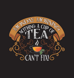 tea quotes and slogan good for tee monday morning vector image