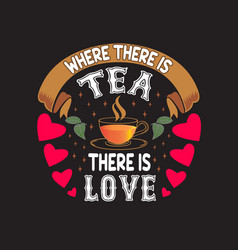 tea quotes and slogan good for tee where there is vector image