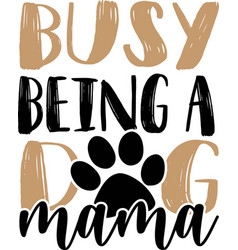 busy being a dog mama pets quotes quotes vector image