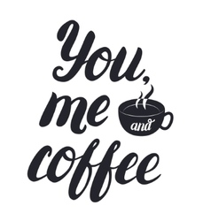 You me and coffee hand lettering with cup of vector image vector image